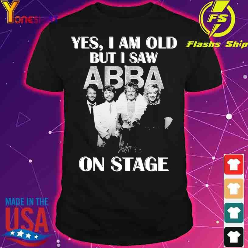 Official Yes I am old but I saw ABBA on stage shirt