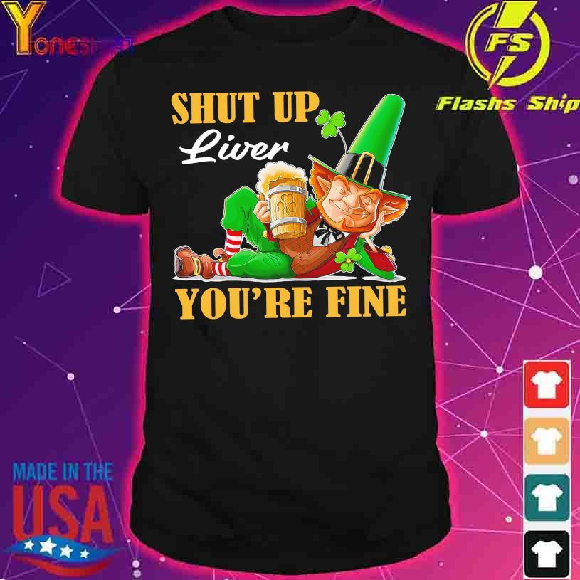 St Patrick's Day drink Beer shut up liver You're fine shirt
