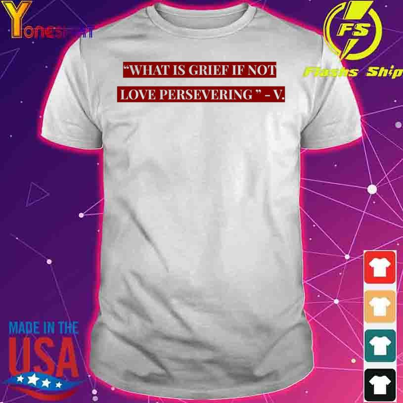 What is grief if not love persevering V shirt