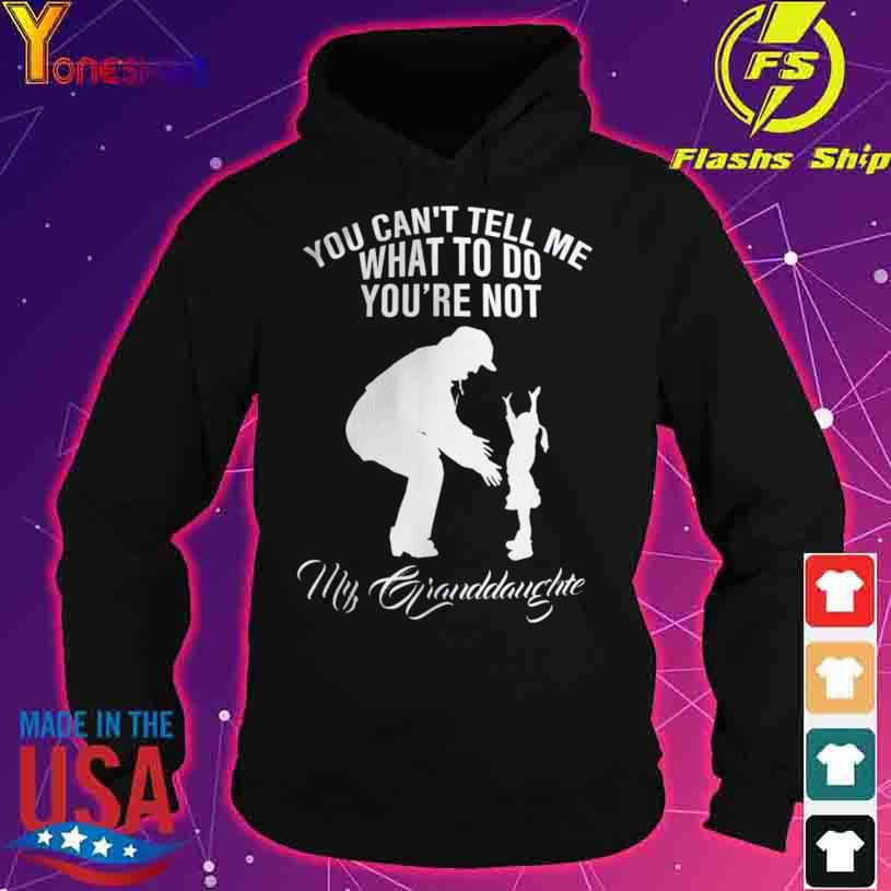 You Can't Tell Me What To Do You're Not My Granddaughter s hoodie