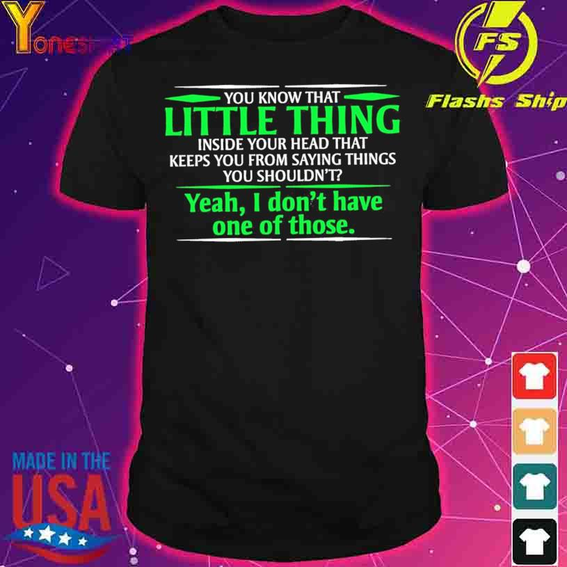 You know that Little thing yeah I don't have one of those shirt