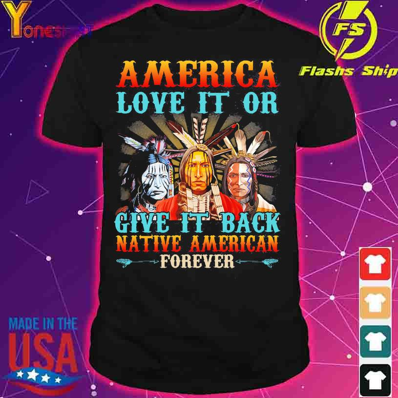 America love it or give it back native American forever shirt