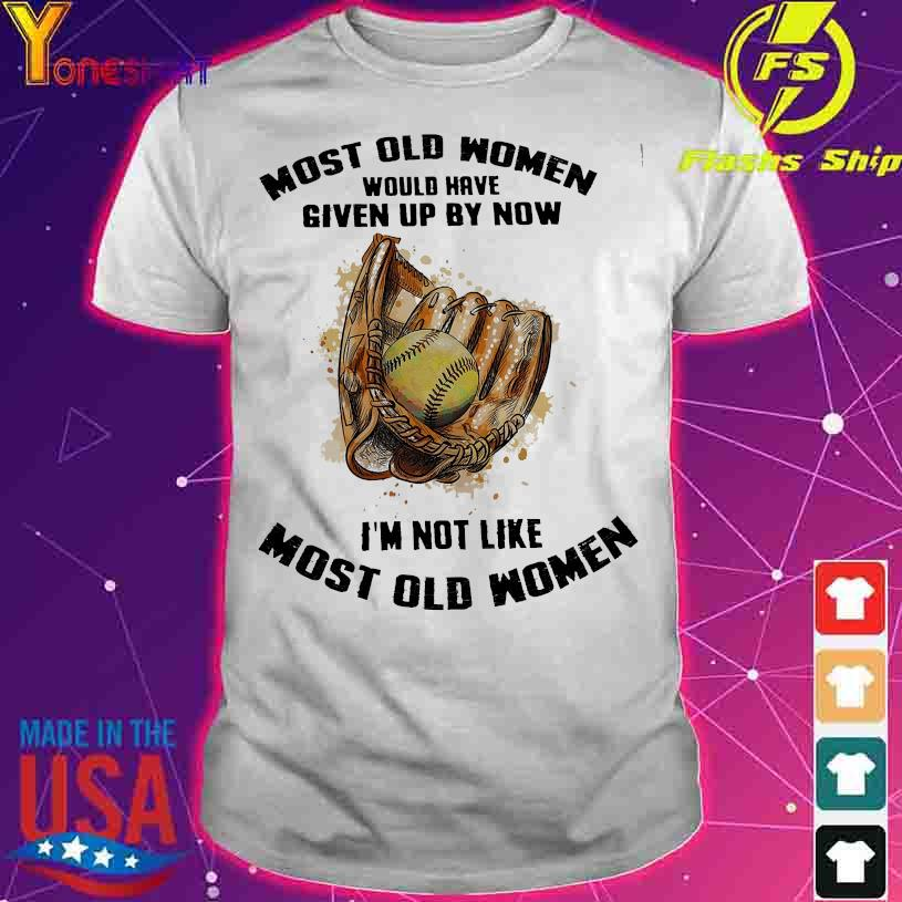 Baseball Most old Women would have given up by now I'm not like most old Womens shirt