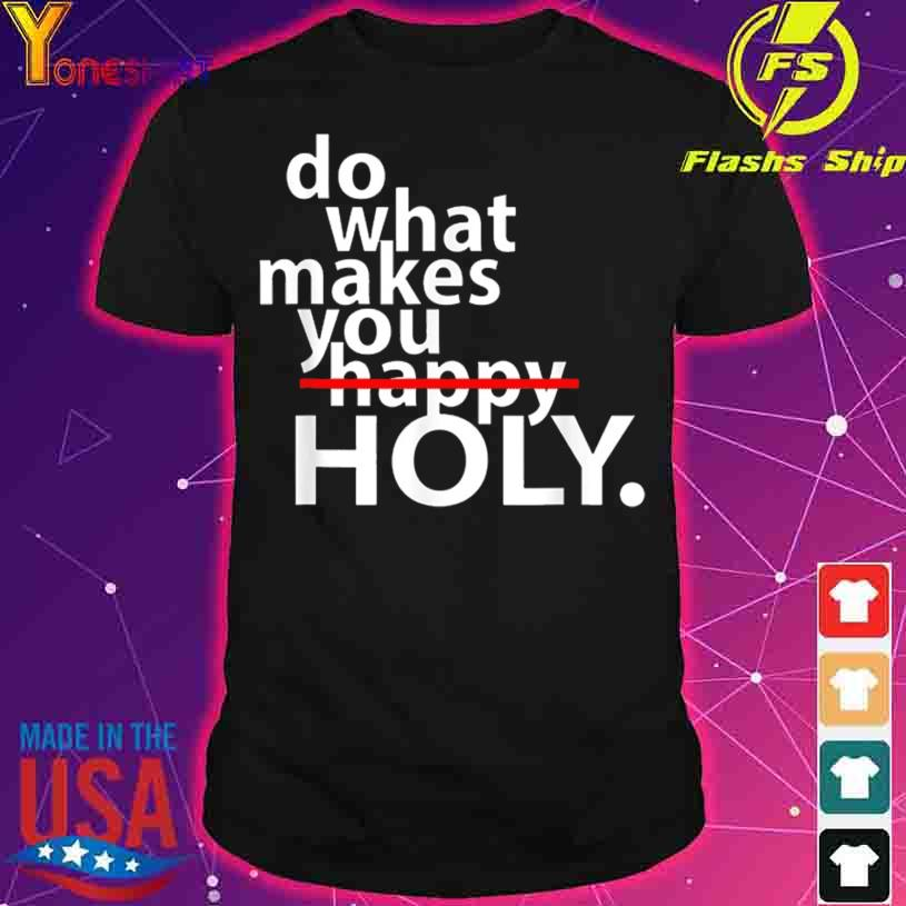 Do What Makes You Happy Holy Humor Shirt