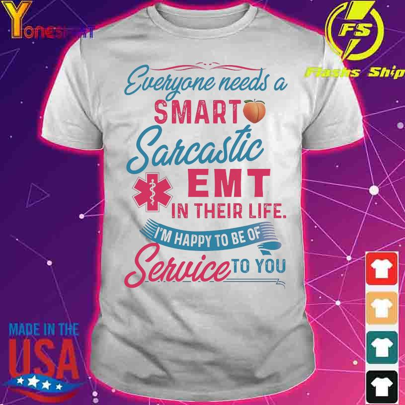 Everyone needs a smart sarcastic Emt in their life I'm happy to be of service to You shirt