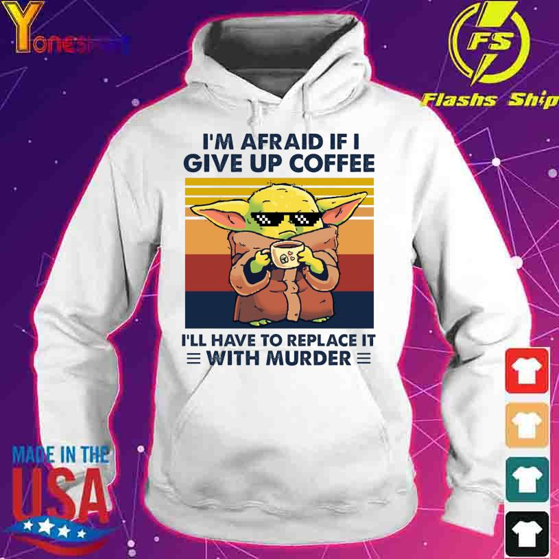 Baby Yoda I'm afraid if I give up coffee I'll have to replace it with murder vintage s hoodie