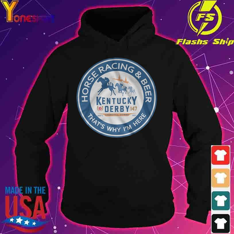 Horse racing and beer that's why i'm here kentucky derby 147 may 1 churchill downs 2021 s hoodie