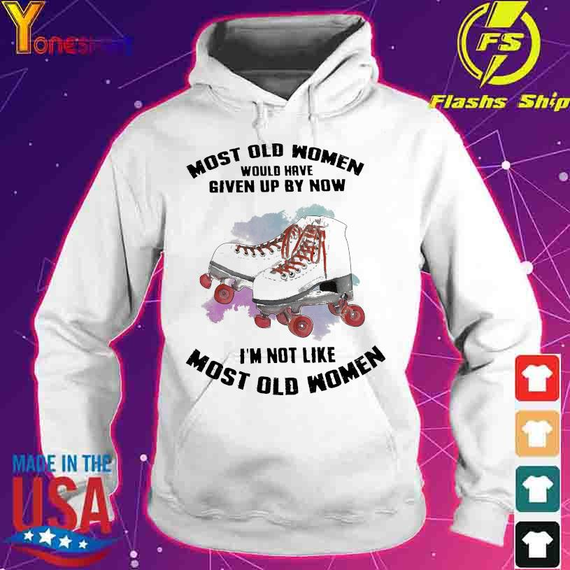 Most old Women would have given up by now I'm not like most old Womens s hoodie