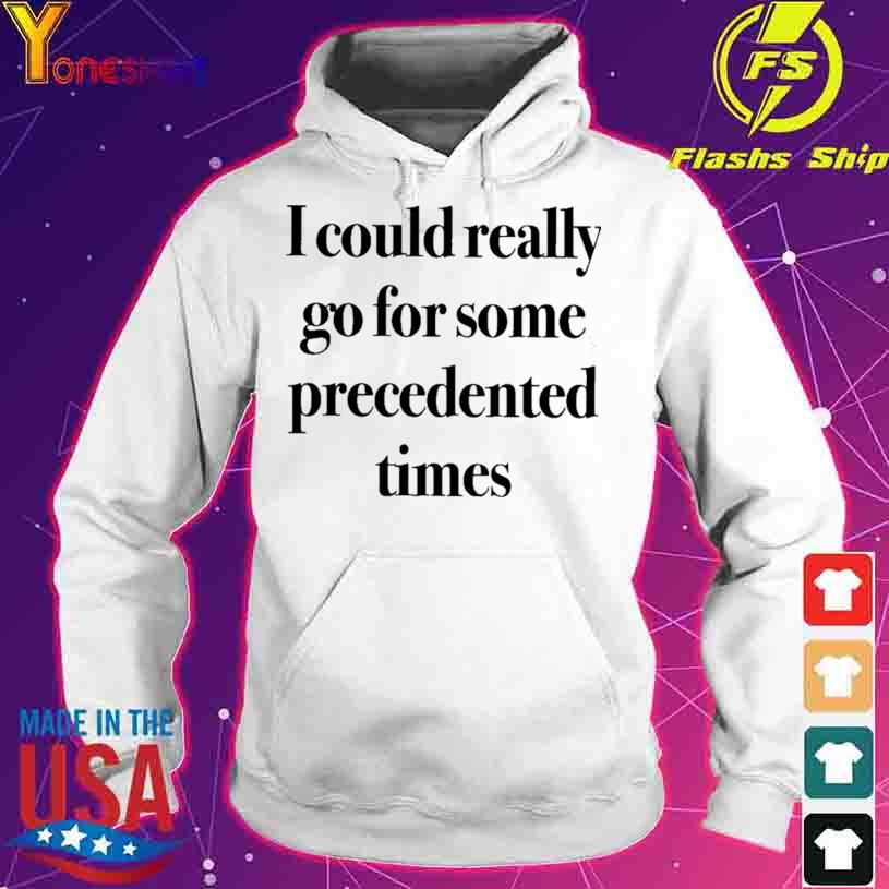 Official I Could Really Go For Some Precedented Times Shirt hoodie