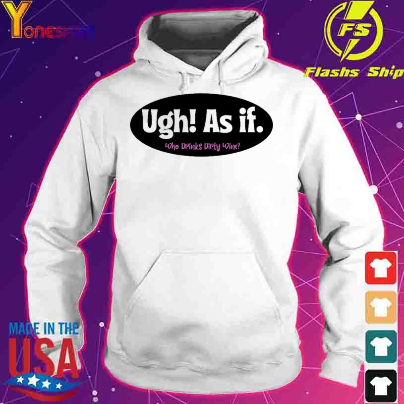 Official Ugh As if Who Drinks Dirty Wine Shirt hoodie