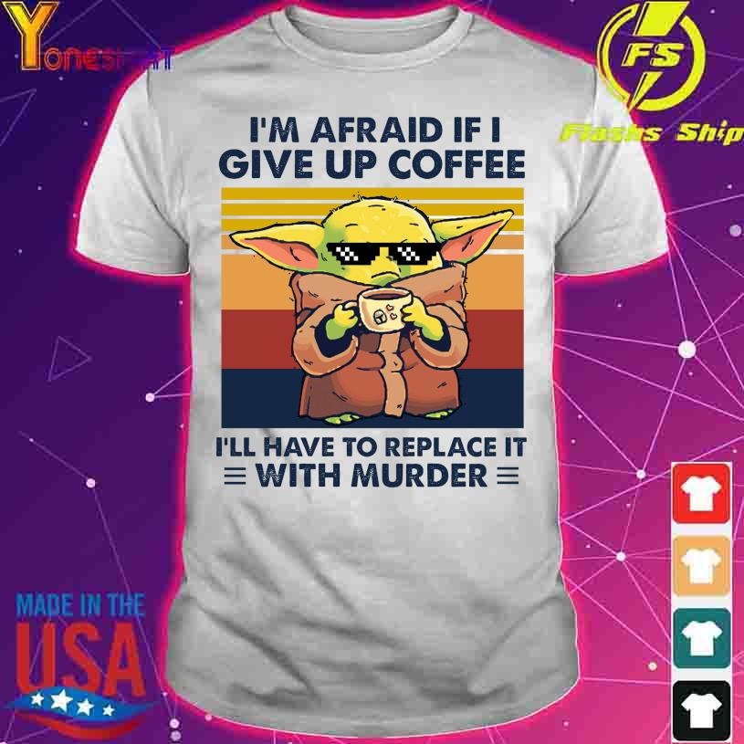 Baby Yoda I'm afraid if I give up coffee I'll have to replace it with murder vintage shirt