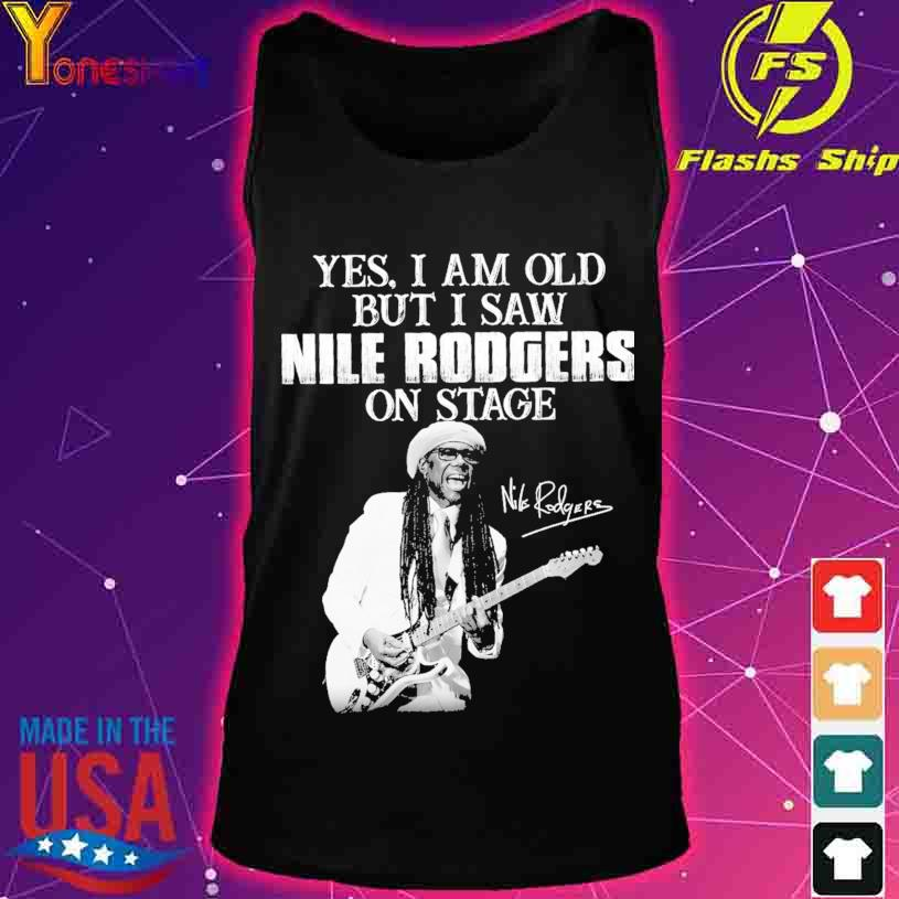 Yes I am old but I saw Nile Rodgers on stage signature s tank top