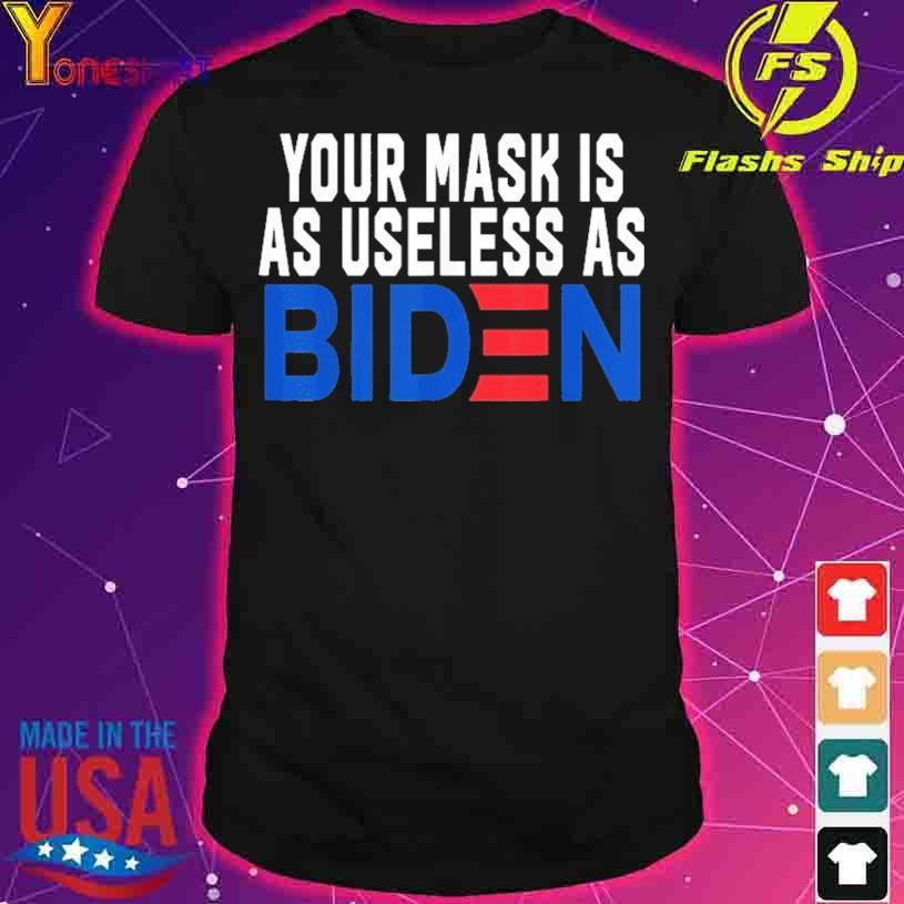 Your Mask Is As Useless As Biden Shirt