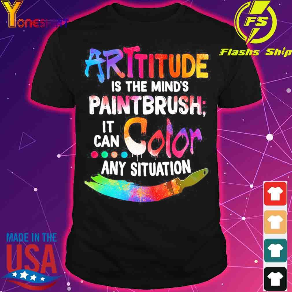 ARTtitude is the mind's paintbrush it can color any situation shirt