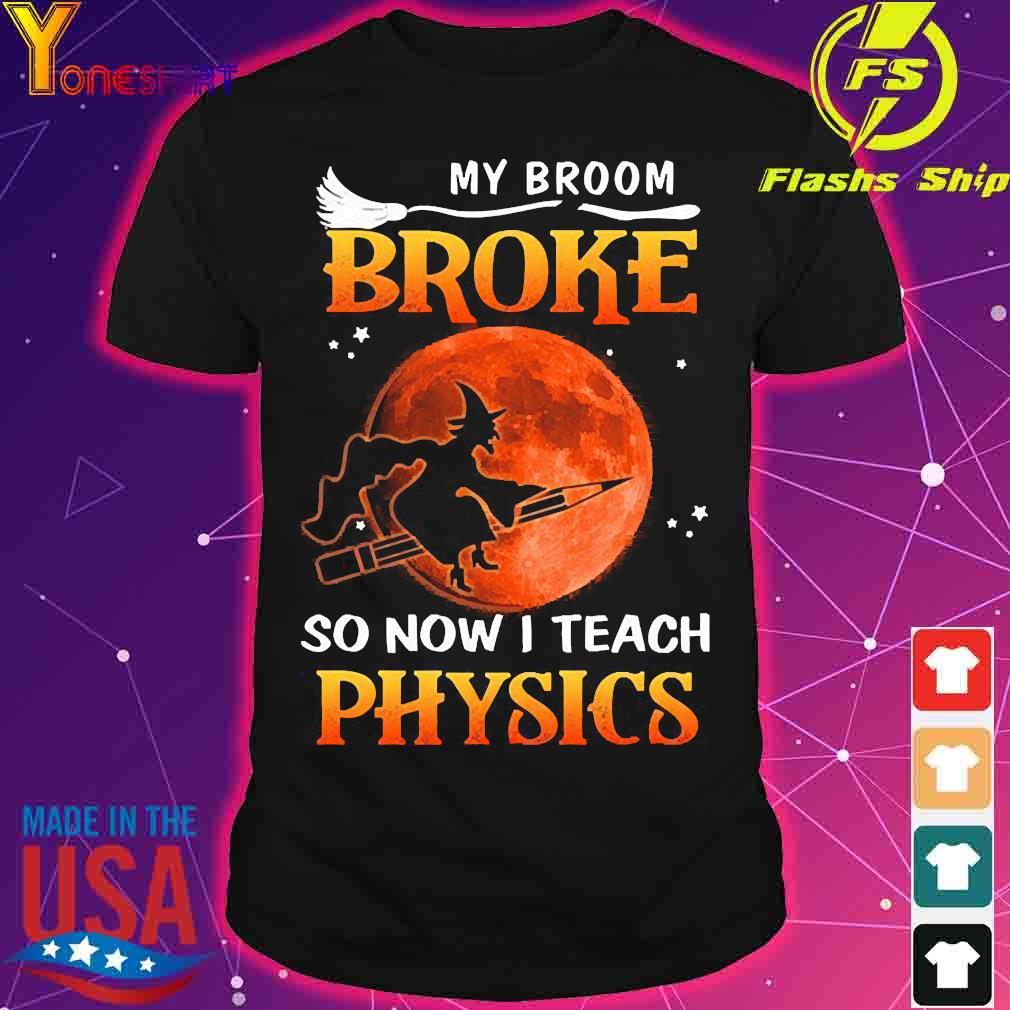 My Broom broke so now I teach physics shirt