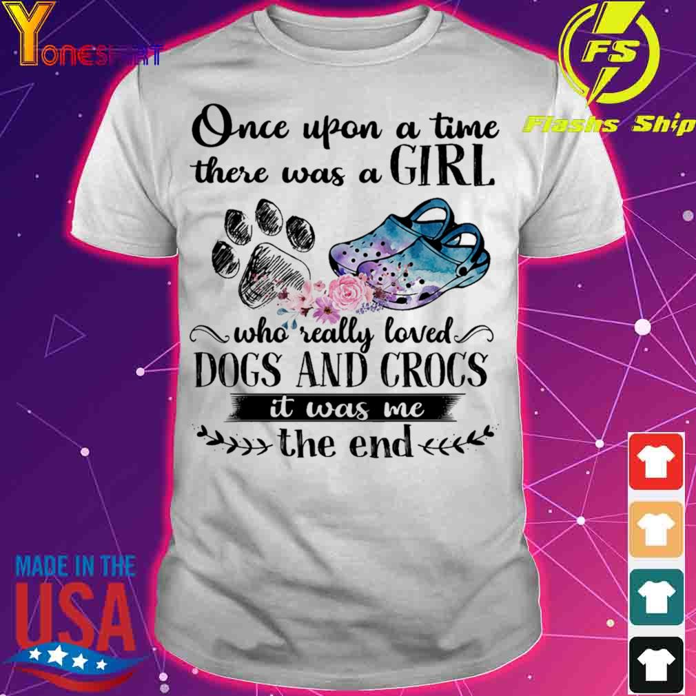 Once upon a time there was a Girl who really loved Dog and Crocs it was Me shirt