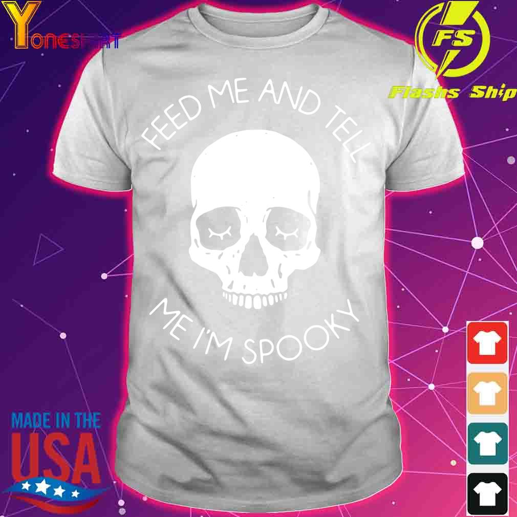 Skull feed Me and tell Me I'm spooky shirt