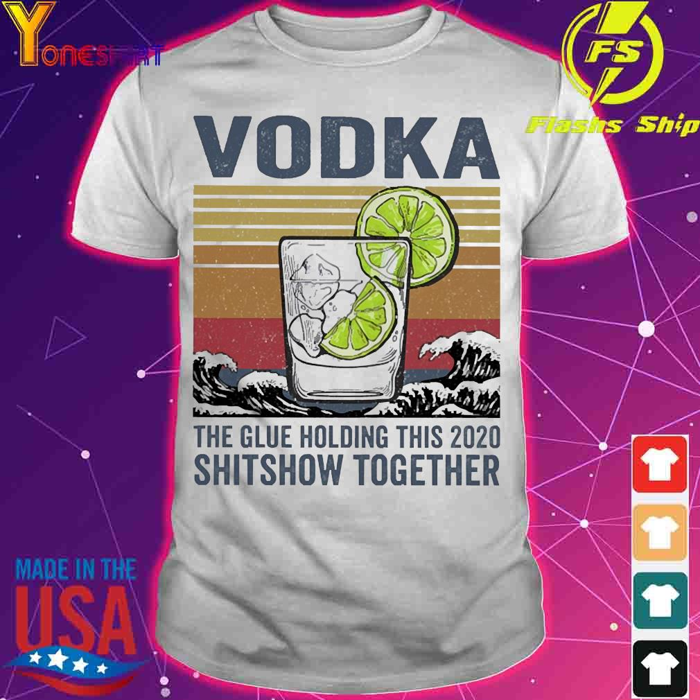 Vodka the glue holding this 2020 shitshow together vintage shirt