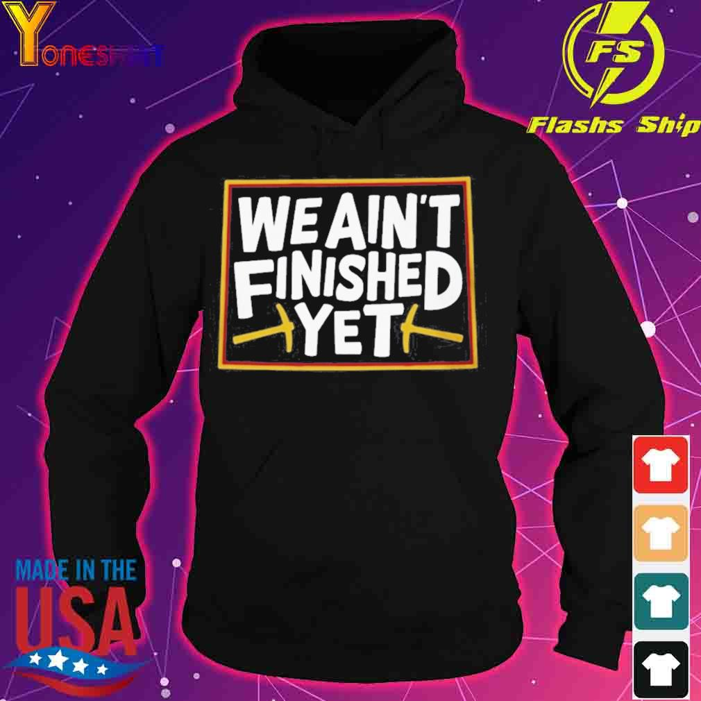 WE AIN'T FINISHED YET SHIRT hoodie