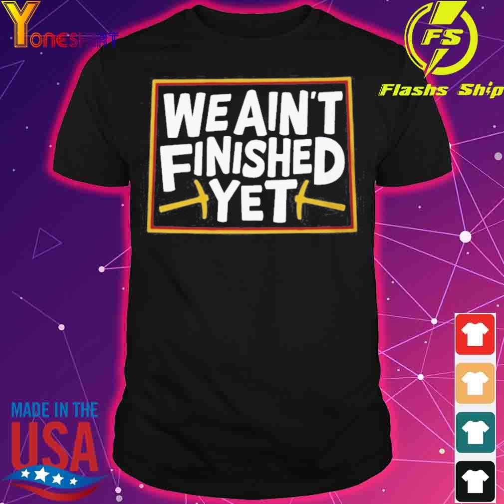 WE AIN'T FINISHED YET SHIRT
