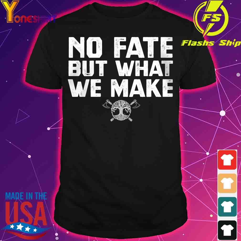 No fate but what we make shirt
