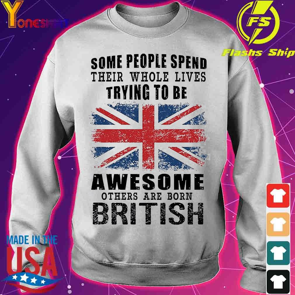 Some people spend their whole lives trying to be awesome others are born british s sweater