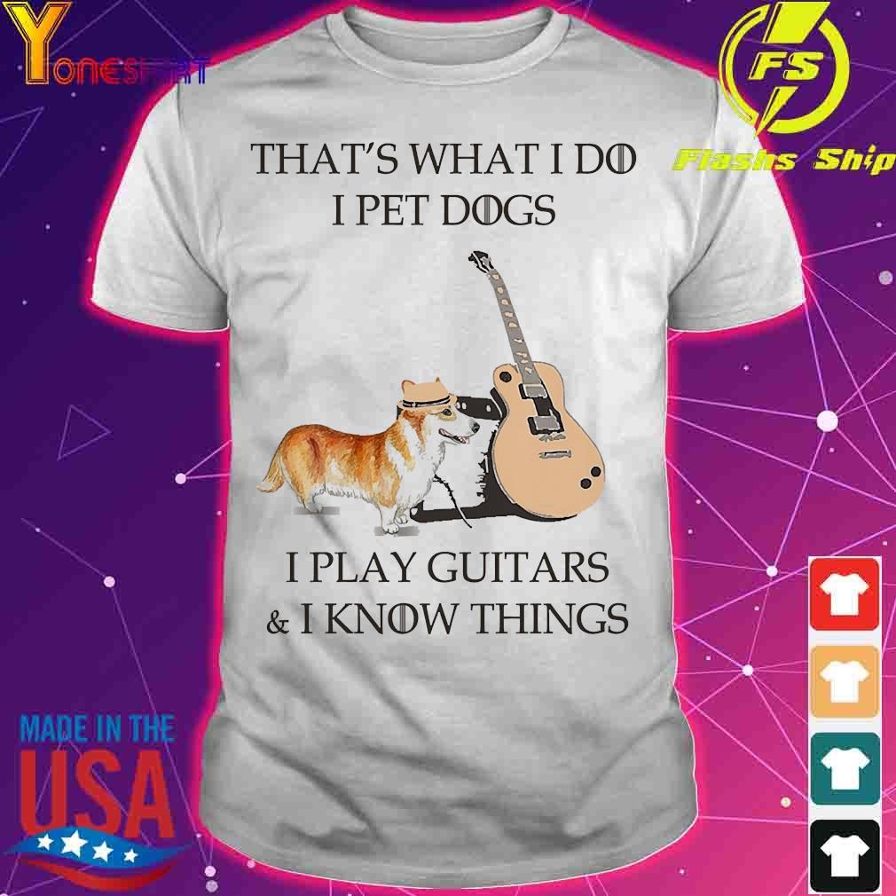 Corgi dog That's what I do I pet dog I play guitars and I know things shirt