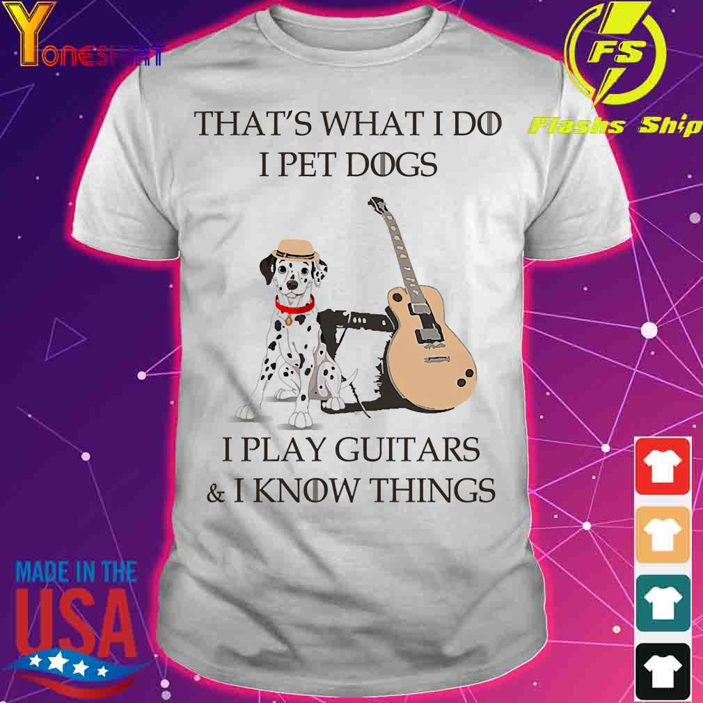 Dalmatian That's what I do I pet dog I play guitars and I know things shirt