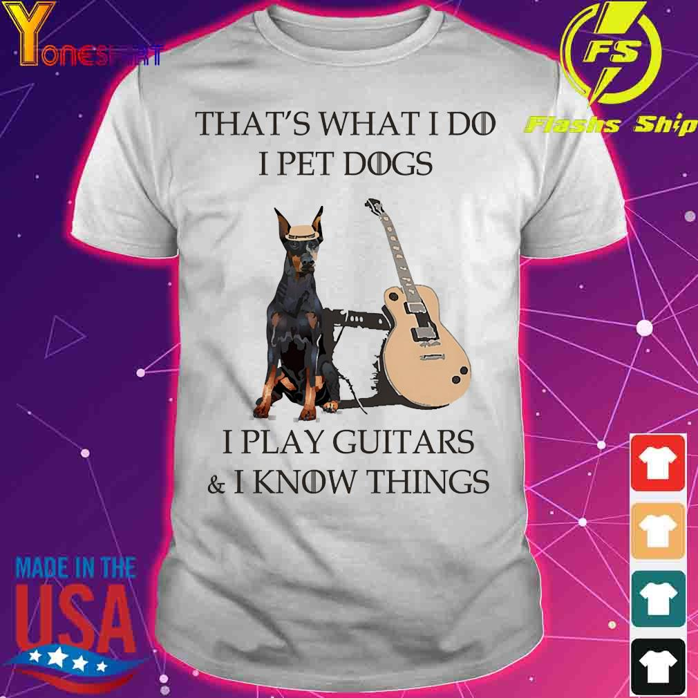 Dobermann dog That's what I do I pet dog I play guitars and I know things shirt