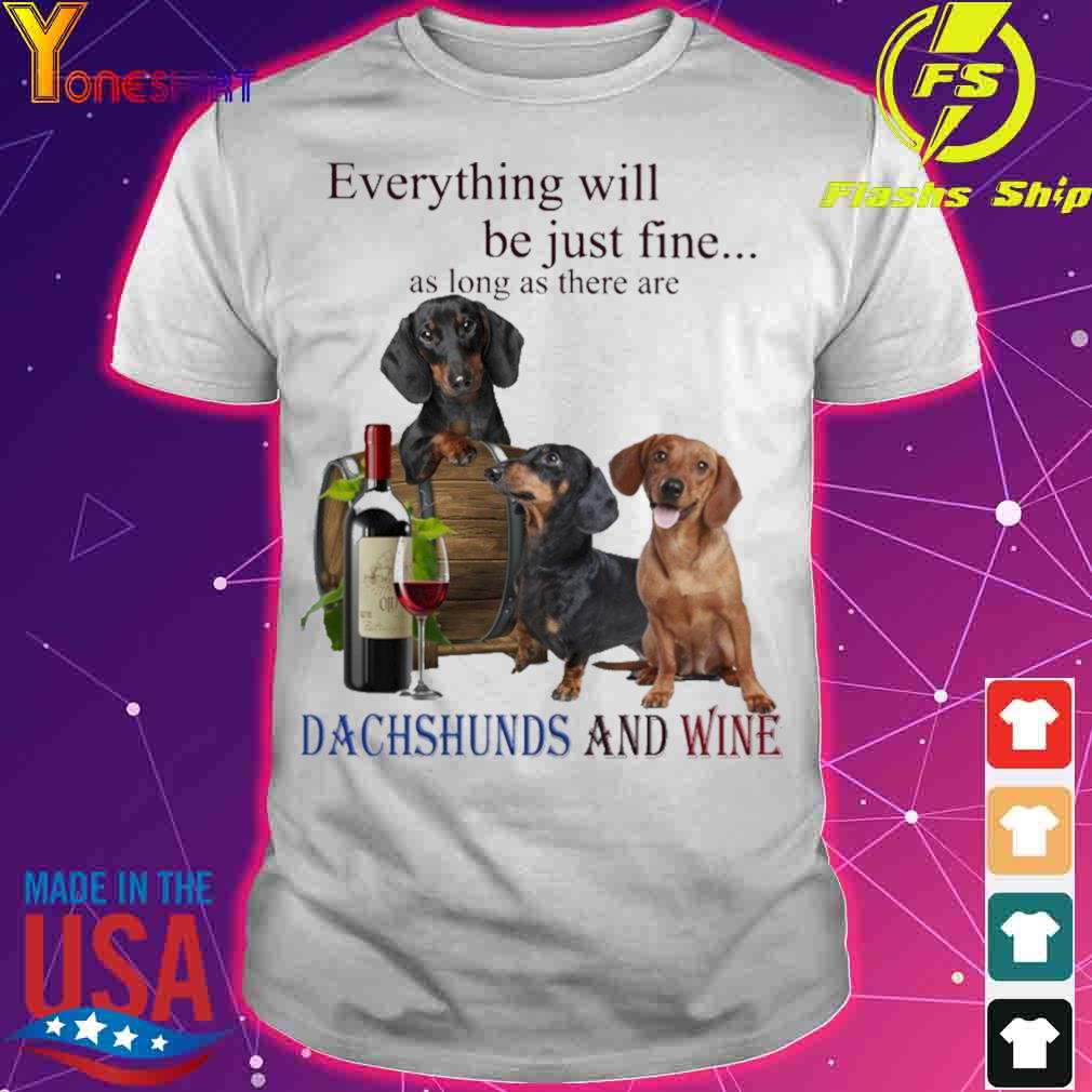 Everything will be just fine as long there are Dachshunds and Wine shirt