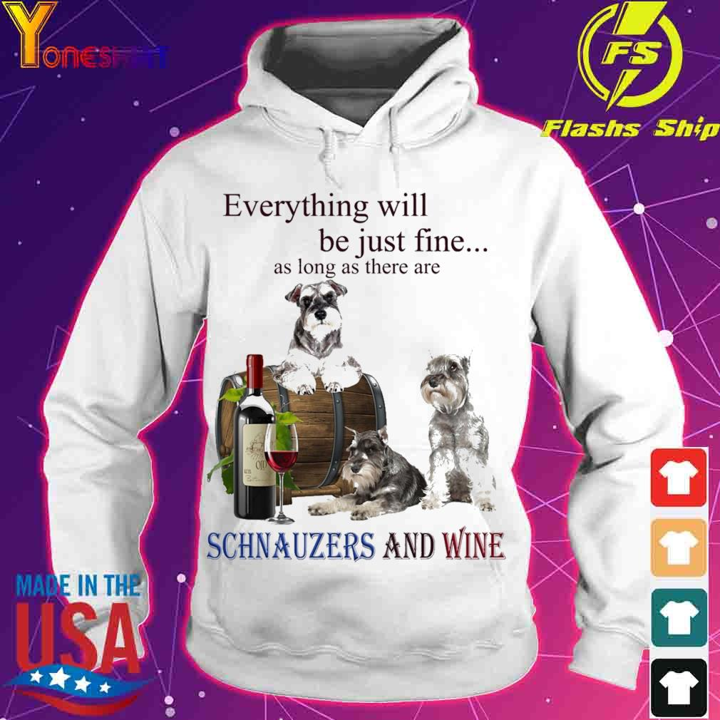 Everything will be just fine as long there are Schnauzers And Wine s hoodie