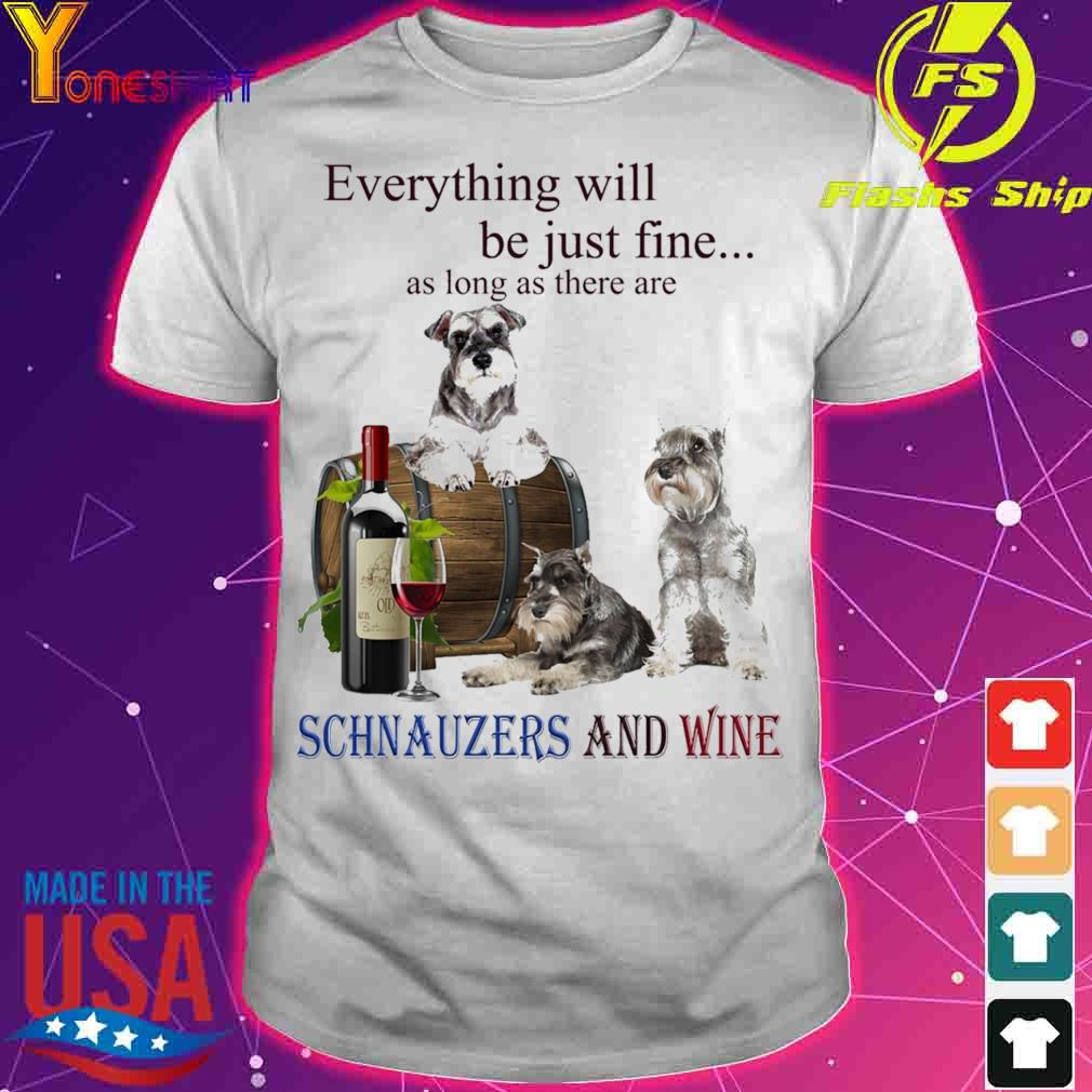 Everything will be just fine as long there are Schnauzers And Wine shirt