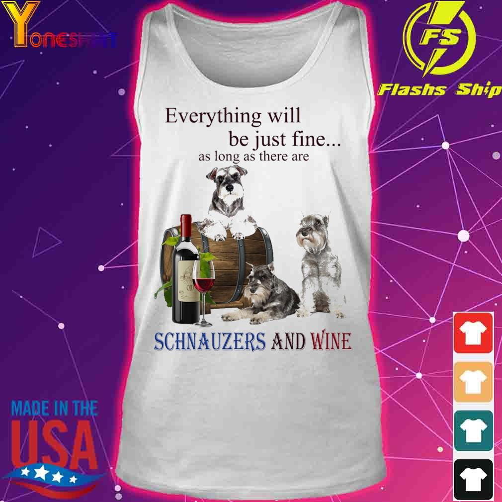 Everything will be just fine as long there are Schnauzers And Wine s tank top