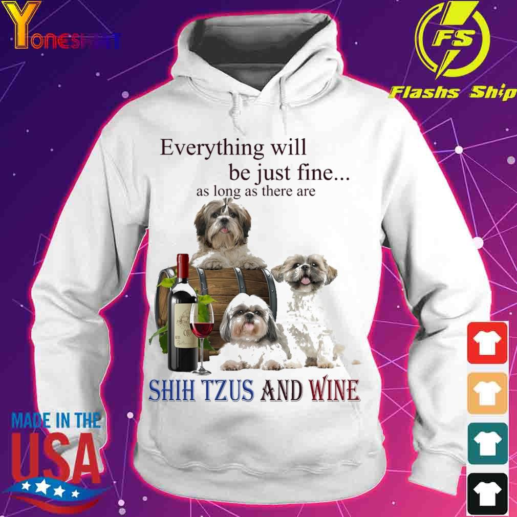 Everything will be just fine as long there are Shih Tzus And Wine s hoodie