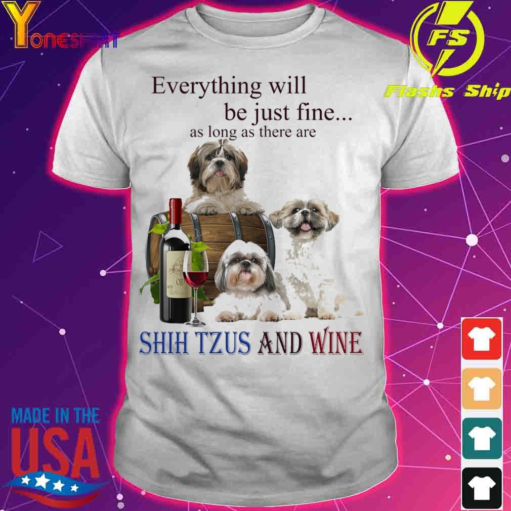 Everything will be just fine as long there are Shih Tzus And Wine shirt