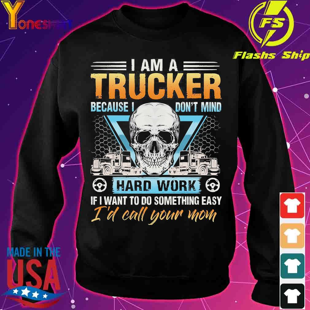 I am a Trucker because I don't mind hard work if I want to do something easy I'd call Your mom s sweater