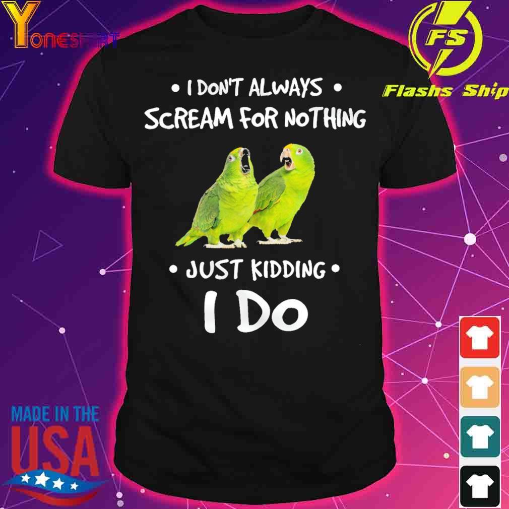I don't always scream for nothing just kidding I do shirt