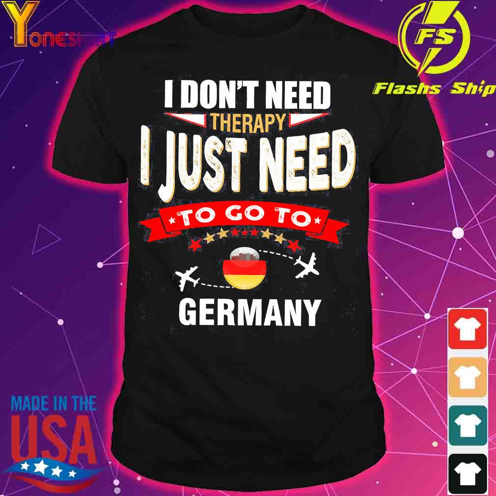 I don't need therapy I just need to go to germany shirt