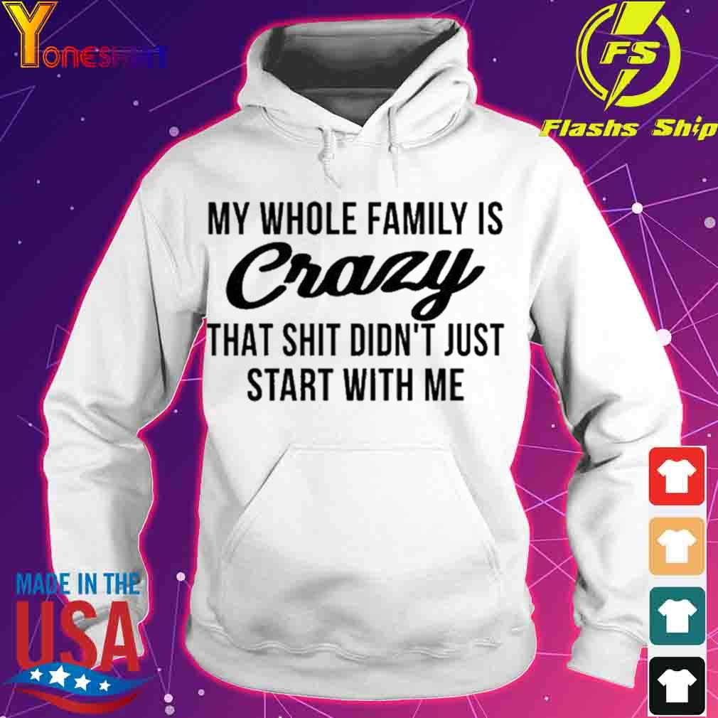 My whole family is crazy that shit didnt just start with me s hoodie