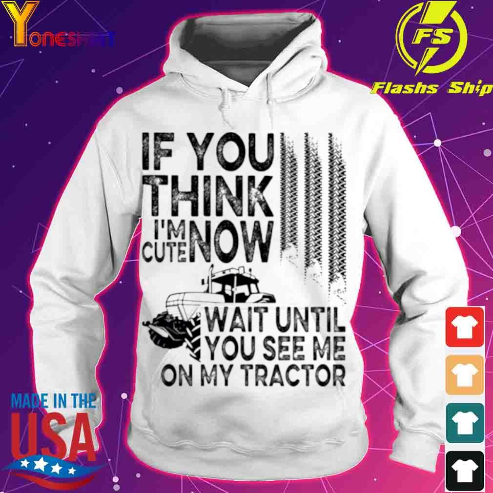 Official If You Think Im Cute Now Wait Until You See Me On My Tractor Shirt hoodie