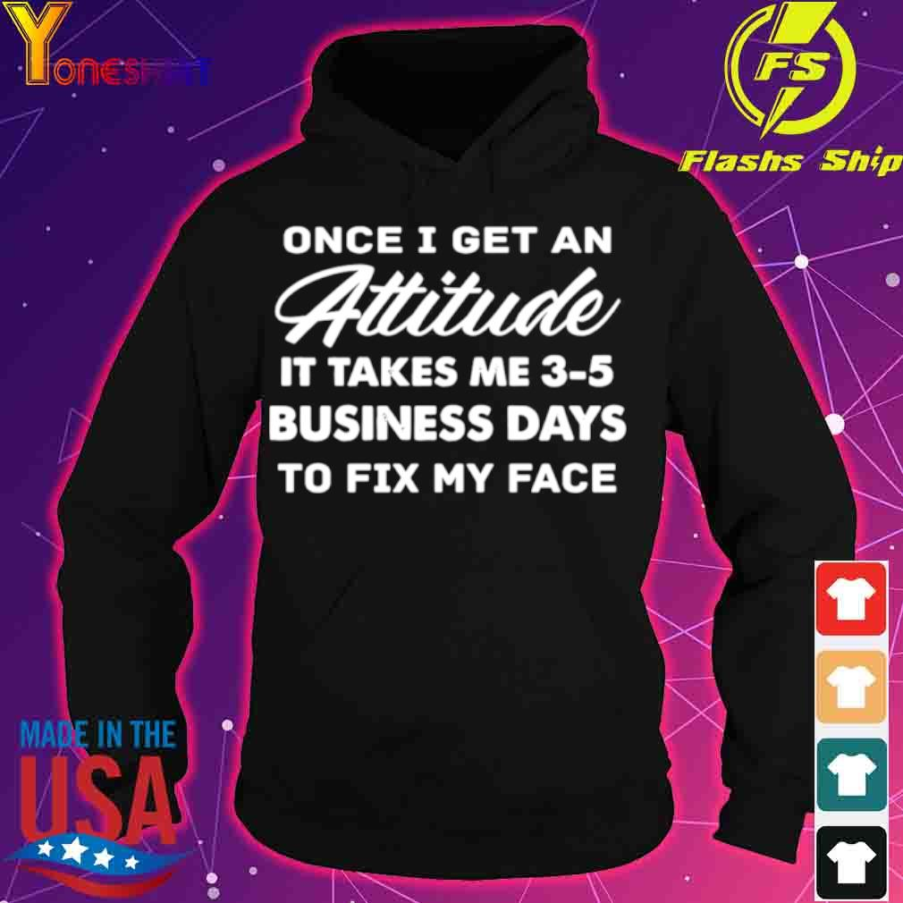 Official Once I Get An Attitude It Takes Me 3 – 5 Business Days To Fix My Face Shirt hoodie