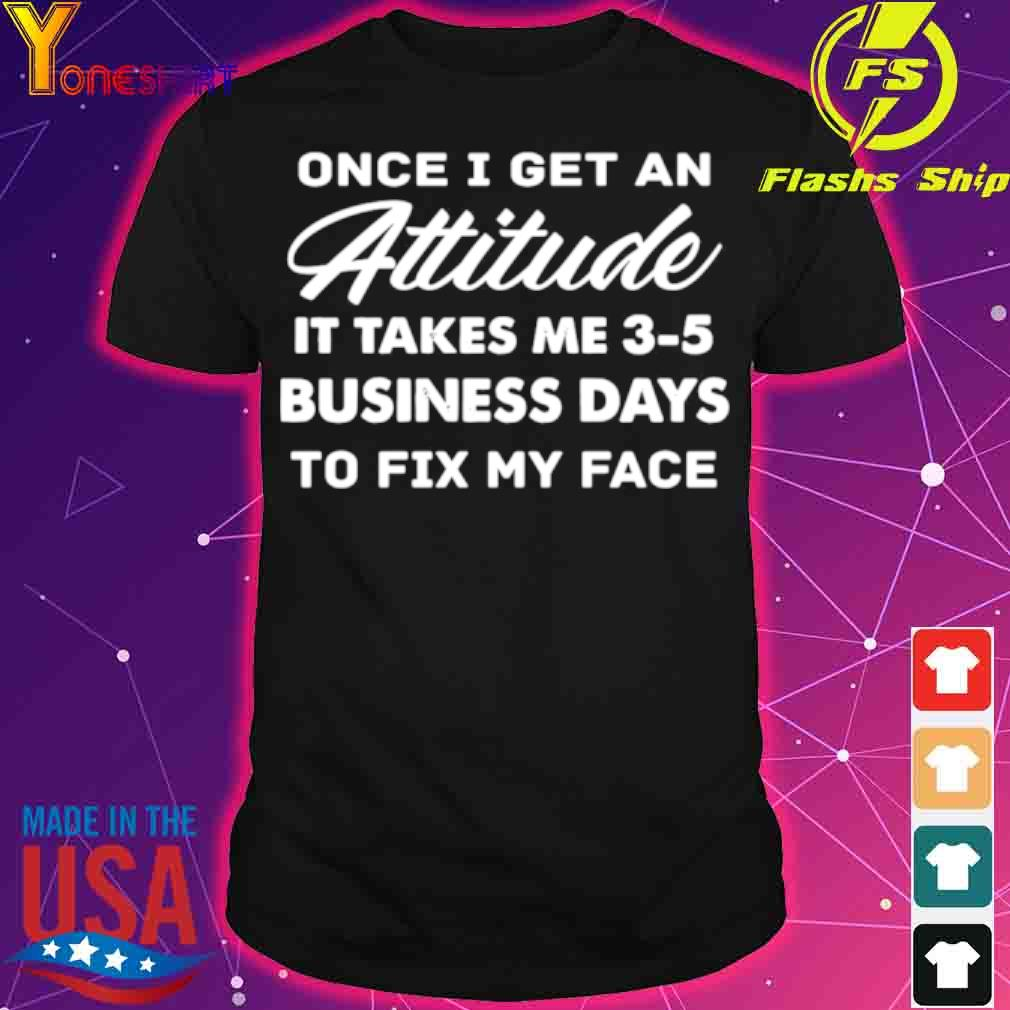 Official Once I Get An Attitude It Takes Me 3 – 5 Business Days To Fix My Face Shirt