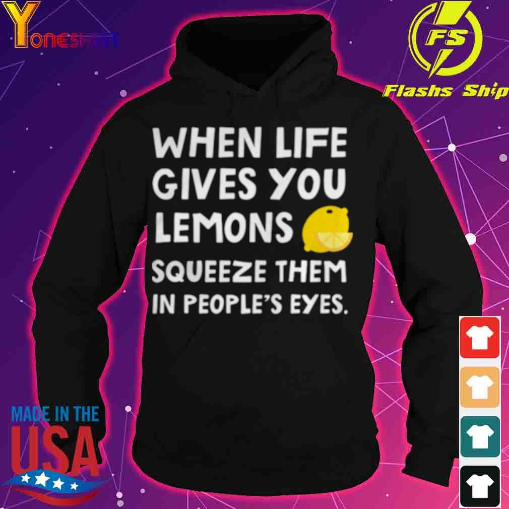 Official When Life Gives You Lemons Squeeze Them In Peoples Eyes Quote Shirt hoodie