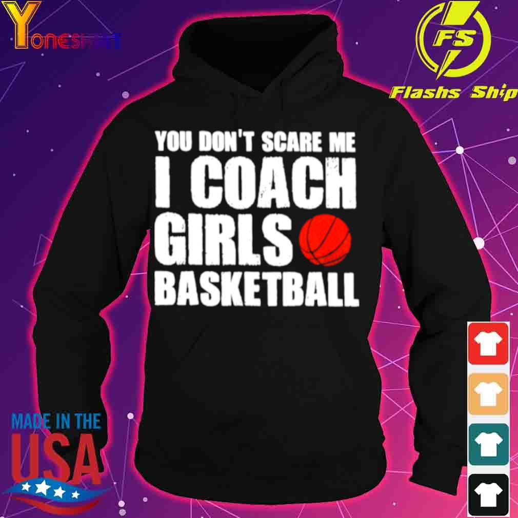 Official You Dont Scare Me I Coach Girls Basketball 2021 Shirt hoodie