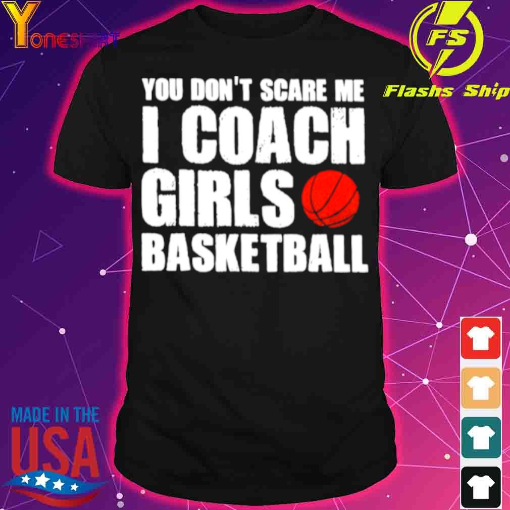 Official You Dont Scare Me I Coach Girls Basketball 2021 Shirt