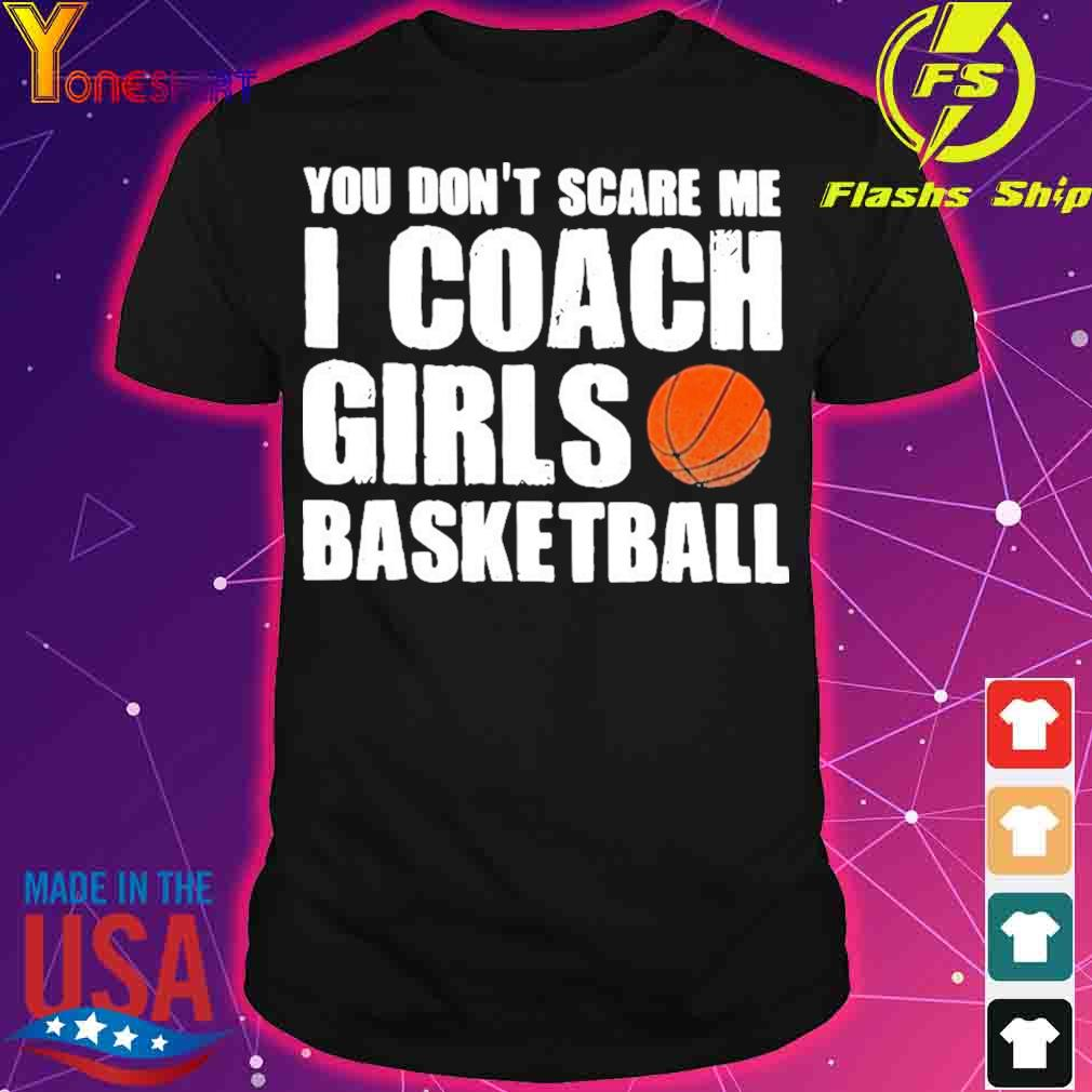 Official You Don't Scare Me I Coach Girls Basketball 2021 Shirt