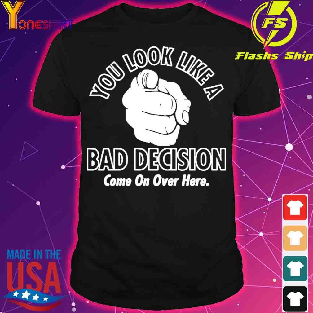 Official You Look Like A Bad Decision Come On Over Here Shirt