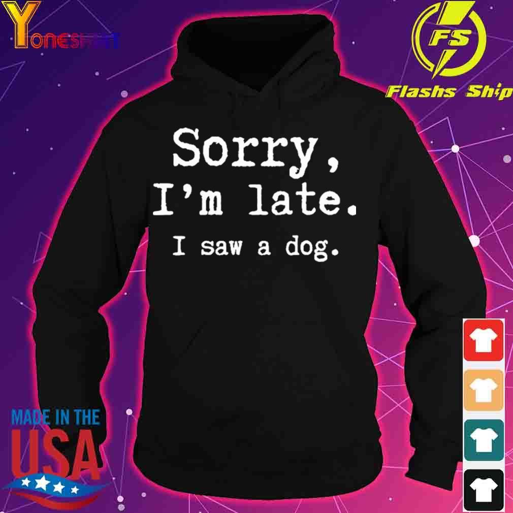 Sorry i'm late I saw a dog s hoodie