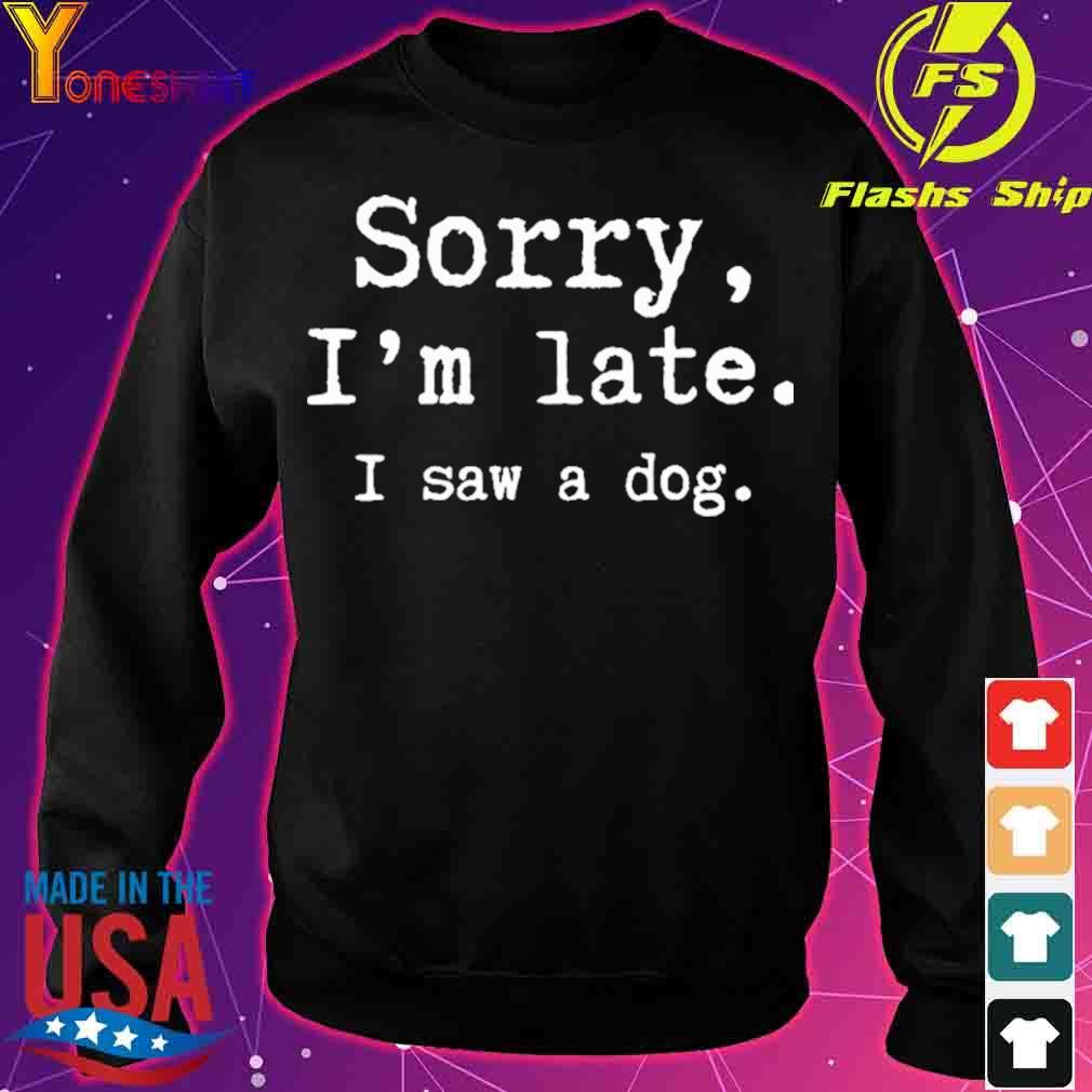 Sorry i'm late I saw a dog s sweater