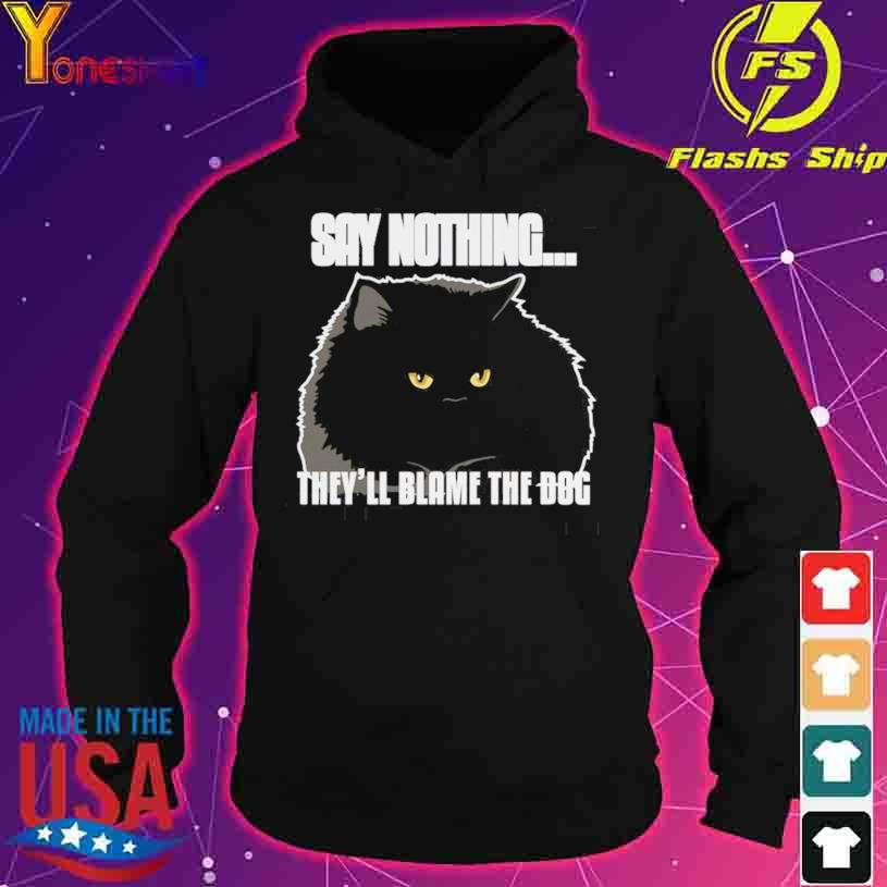 Black Cat Say Nothing They'll Blame The Dog s hoodie